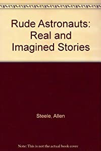 Rude Astronauts: Real and Imagined Stories by Allen Steele