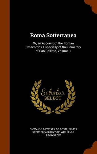 Roma Sotterranea: Or, an Account of the Roman Catacombs, Especially of the Cemetery of San Callisto, Volume 1