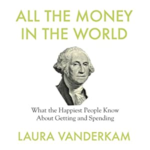 All the Money in the World: What the Happiest People Know About Getting and Spending | [Laura Vanderkam]