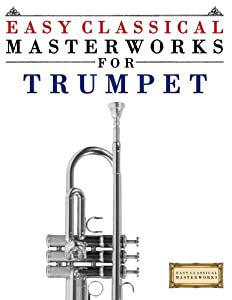 Easy Classical Masterworks for Trumpet: Music of Bach, Beethoven, Brahms, Handel, Haydn, Mozart, Schubert, Tchaikovsky, Vivaldi and Wagner by CreateSpace Independent Publishing Platform