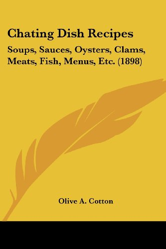 Chating Dish Recipes: Soups, Sauces, Oysters, Clams, Meats, Fish, Menus, Etc. (1898)