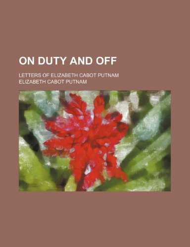On Duty and Off; Letters of Elizabeth Cabot Putnam