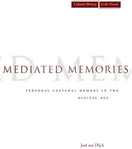 Mediated Memories in the Digital Age (Cultural Memory in the Present), Jose van Dijck