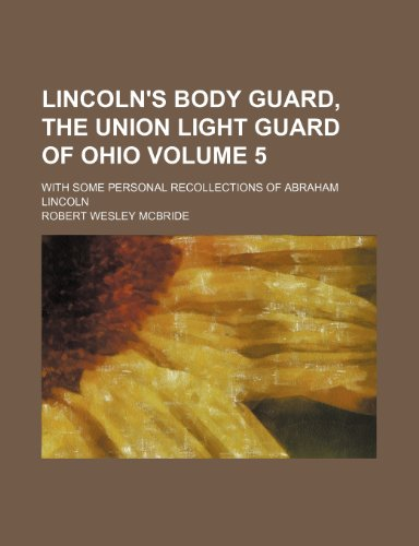 Lincoln's body guard, the Union light guard of Ohio Volume 5; With some personal recollections of Abraham Lincoln