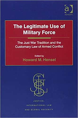 The Legitimate Use of Military Force: The Just War Tradition and the Customary Law of Armed Conflict (Justice, International Law and Global Security)