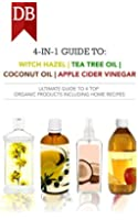 4-in-1 Guide to Witch Hazel, Tea Tree Oil, Coconut Oil, and Apple Cider Vinegar: Ultimate Guide to 4 Top Organic Products Including Home Recipes (English Edition)