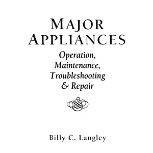 Major Appliances: Operation, Maintenance, Troubleshooting And Repair Billy C. Langley