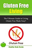 Gluten Free Living: The Ultimate Guide to Living Gluten Free Made Easy! (Gluten Free, diet)