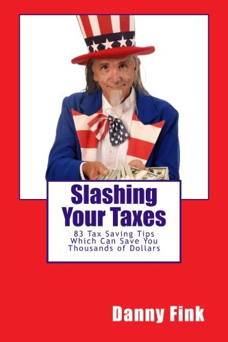 Slashing Your Taxes: 83 Tax Saving Tips Which Can Save You Thousands of Dollars