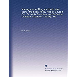 Mining and milling methods and costs, Madison Mine, National Lead Co., St Louis Smelting and Refining Division, Madison County, Mo. H. D. Kline