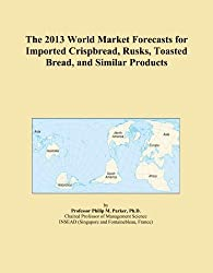 The 2013 World Market Forecasts for Imported Crispbread, Rusks, Toasted Bread, and Similar Products