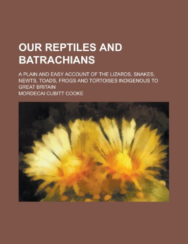 Our Reptiles and Batrachians; A Plain and Easy Account of the Lizards, Snakes, Newts, Toads, Frogs and Tortoises Indigenous to Great Britain
