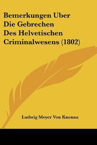 Bemerkungen Uber Die Gebrechen Des Helvetischen Criminalwesens (1802)