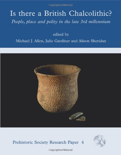 Is There a British Chalcolithic?: People, Place and Polity in the later Third Millennium (Prehistoric Society)