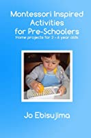 Montessori Inspired Activities For Pre-Schoolers: Home based projects for 2-6 year olds