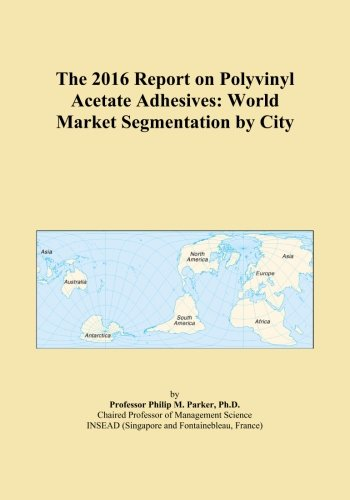 The 2016 Report on Polyvinyl Acetate Adhesives: World Market Segmentation by City PDF