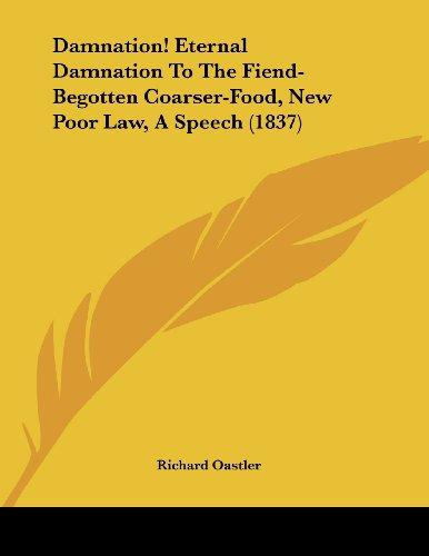 Damnation! Eternal Damnation to the Fiend-Begotten Coarser-Food, New Poor Law, a Speech (1837)