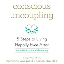 Conscious Uncoupling: 5 Steps to Living Happily Even After (       UNABRIDGED) by Katherine Woodward Thomas MA MFT Narrated by Katherine Woodward Thomas MA MFT