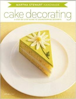 Martha Stewart Handmade Cake Decorating: A Step-by-Step ...
