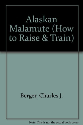 How to Raise and Train an Alaskan Malamute (How to Raise & Train), Berger, Charles J.