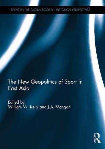 The New Geopolitics of Sport in East Asia (Sport in the Global Society - Historical perspectives)
