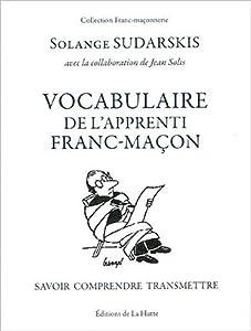 Vocabulaire de l'apprenti franc-maçon. Savoir, comprendre, transmettre - Solange Sudarskis