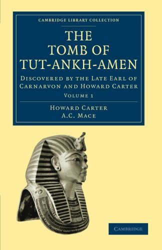 The Tomb of Tut-Ankh-Amen: Discovered by the Late Earl of Carnarvon and Howard Carter (Cambridge Library Collection - Egyptology) (Volume 1) PDF