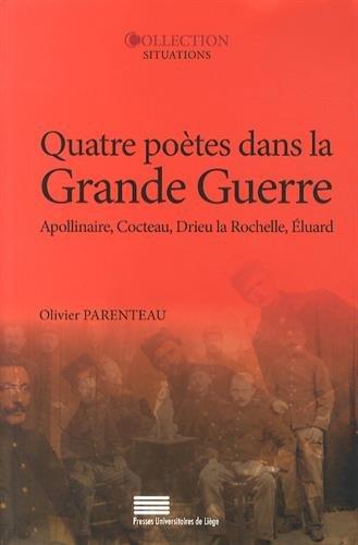 Quatre Poetes Dans la Grande Guerre. Guillaume Apollinaire, Jean Coct Eau, Pierre Drieu la Rochelle,