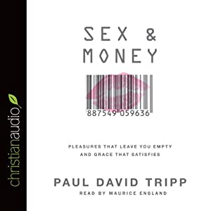 Sex and Money: Pleasures That Leave You Empty and Grace That Satisfies | [Paul David Tripp]