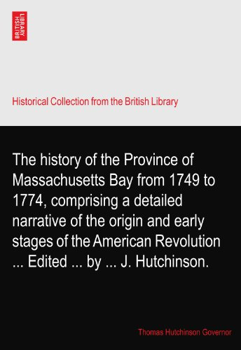 The history of the Province of Massachusetts Bay from 1749 to 1774, comprising a detailed narrative of the origin and early stages of the American Revolution ... Edited ... by ... J. Hutchinson. PDF