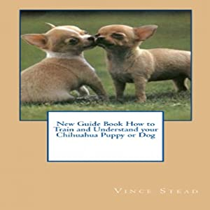 New Guide Book How to Train and Understand your Chihuahua Puppy or Dog | [Vince Stead]