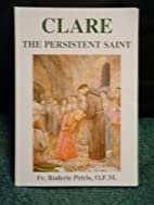 Clare - The Persistent Saint by O.F.M. Fr.…