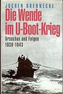 Die Wende im U-Boot - Krieg. Ursachen und Folgen 1939 - 1943. Jochen Brennecke