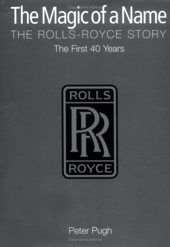 The Magic of a Name: The Rolls-Royce Story Part One: The First Forty Years