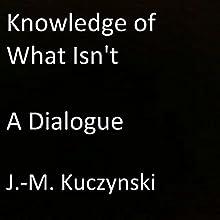 Knowledge of What Isn't: A Dialogue | Livre audio Auteur(s) : J.-M. Kuczynski Narrateur(s) : J.-M. Kuczynski