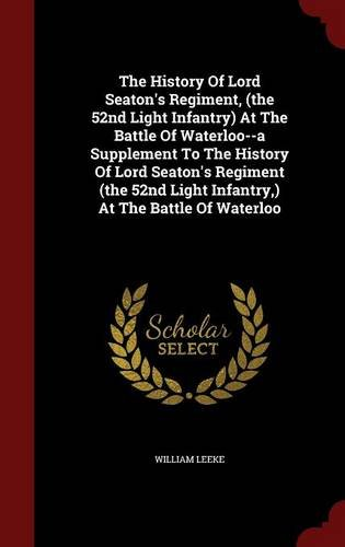 The History Of Lord Seaton's Regiment, (the 52nd Light Infantry) At The Battle Of Waterloo--a Supplement To The History Of Lord Seaton's Regiment (the 52nd Light Infantry,) At The Battle Of Waterloo