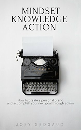 Mindset Knowledge Action: How to create a personal brand and accomplish your next goal through action