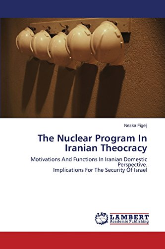 The Nuclear Program In Iranian Theocracy: Motivations And Functions In Iranian Domestic Perspective.  Implications For The Security Of Israel
