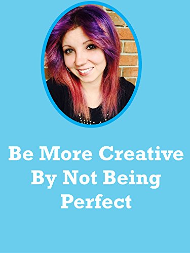 Be More Creative By Not Being Perfect