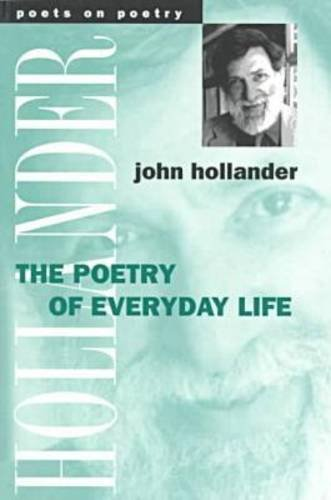 The Poetry of Everyday Life (Poets on Poetry), JOHN HOLLANDER
