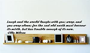 Laugh and the world laughs with you; weep, and you weep alone; for the sad old earth must borrow its mirth, but has trouble enough of its own. - Ella Wilcox Famous Inspirational Life Quote Vinyl Wall Decal - Picture Art Image Living Room Bedroom Home Decor Peel & Stick Sticker Graphic Design Wall Decal - - BEST SELLER SALE PRICE Size : 10 Inches X 60 Inches - 22 Colors Available