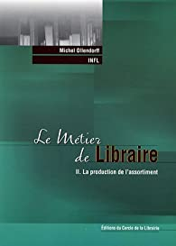 Le métier de Libraire : Tome 2, La production de l\'assortiment par  Institut national de formation de la librairie