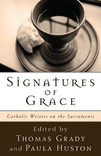 Signatures of Grace: Catholic Writers on the Sacraments, Thomas Grady; Paula Huston, ed.