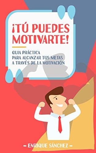 ¡Tú puedes motivarte!: Guía práctica para alcanzar tus metas a través de la motivación