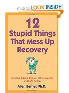 12 Stupid Things That Mess Up Recovery: Avoiding Relapse through Self-Awareness and Right Action [Paperback] — by Allen Berger Ph.D