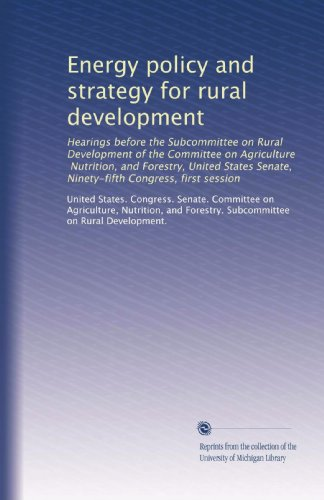 Energy Policy And Strategy For Rural Development: Hearings Before The Subcommittee On Rural Development Of The Committee On Agriculture, Nutrition, ... Senate, Ninety-Fifth Congress, First Session
