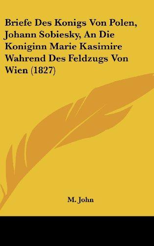 Briefe Des Konigs Von Polen, Johann Sobiesky, an Die Koniginn Marie Kasimire Wahrend Des Feldzugs Von Wien (1827)