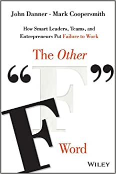 The Other F Word: How Smart Leaders, Teams, And Entrepreneurs Put Failure To Work