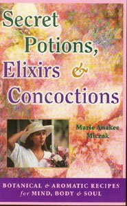 Secret Potions, Elixirs & Concoctions: Botanical & Aromatic Recipes For Mind,Body & Soul