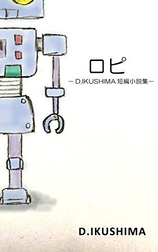 ロピ: −D.IKUSHIMA短編小説集−